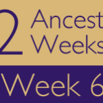 52 Ancestors Challenge: Week 6 Recap