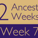 52 Ancestors Challenge: Week 7 Recap