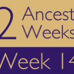 52 Ancestors Challenge: Week 14 Recap