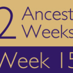 52 Ancestors Challenge: Week 15 Recap