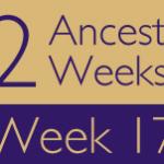 52 Ancestors Challenge: Week 17 Recap