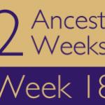 52 Ancestors Challenge: Week 18 Recap