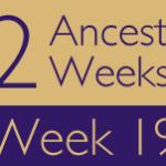 52 Ancestors Challenge: Week 19 Recap