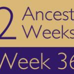 52 Ancestors Challenge: Week 36 Recap