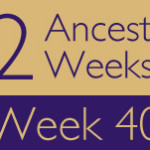 52 Ancestors Challenge: Week 40 Recap