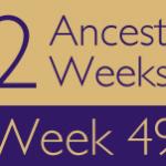 52 Ancestors Challenge: Week 49 Recap