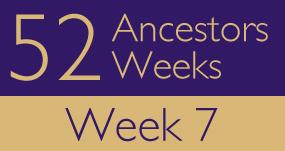 52 Ancestors in 52 Weeks - Week 7