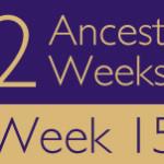 52 Ancestors Challenge 2015: Week 15 Recap