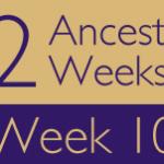 52 Ancestors Challenge: Week 10 Recap