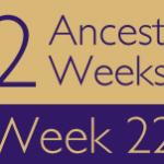52 Ancestors Challenge: Week 22 Recap